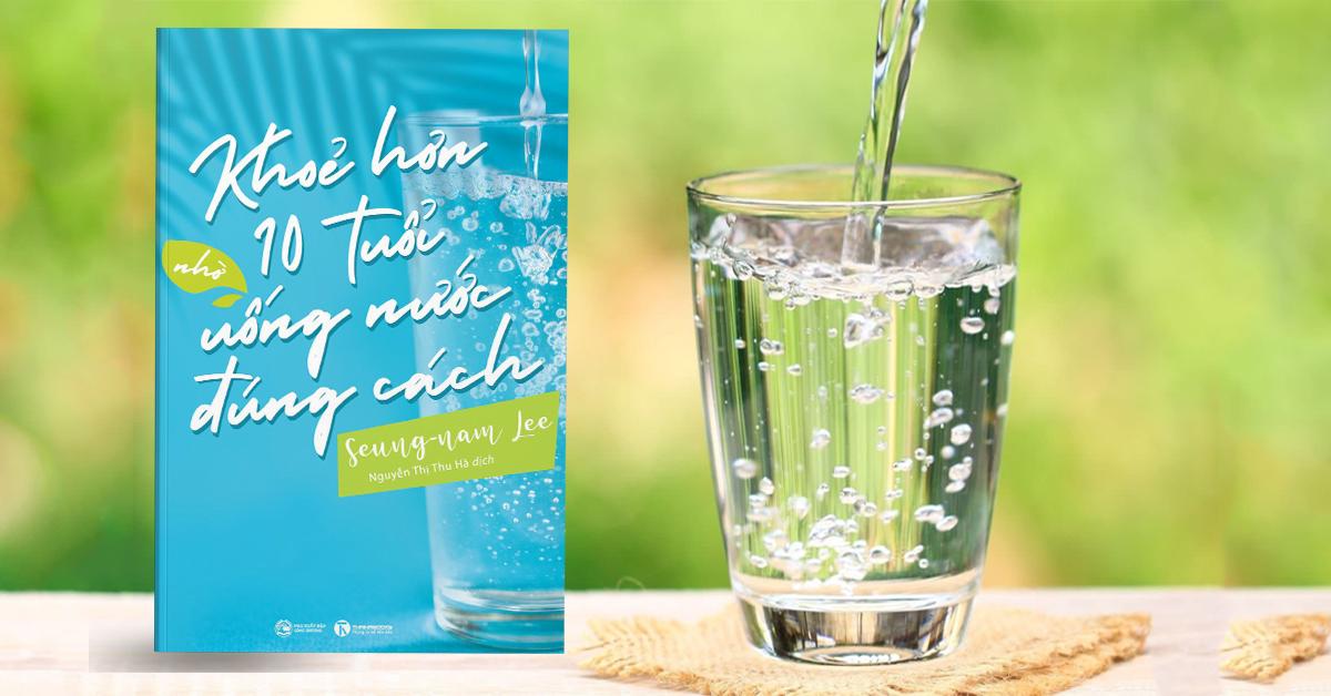 Khỏe hơn 10 tuổi nhờ uống nước đúng cách – Bạn đã thực sự hiểu rõ về nước?